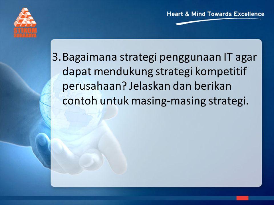 3.Bagaimana strategi penggunaan IT agar dapat mendukung strategi kompetitif perusahaan.