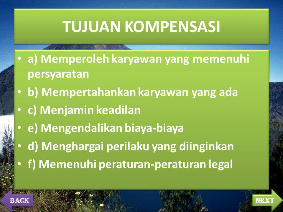 TUJUAN KOMPENSASI a) Memperoleh karyawan yang memenuhi persyaratan b) Mempertahankan karyawan yang ada c) Menjamin keadilan e) Mengendalikan biaya-biaya d) Menghargai perilaku yang diinginkan f) Memenuhi peraturan-peraturan legal a) Memperoleh karyawan yang memenuhi persyaratan b) Mempertahankan karyawan yang ada c) Menjamin keadilan e) Mengendalikan biaya-biaya d) Menghargai perilaku yang diinginkan f) Memenuhi peraturan-peraturan legal next back