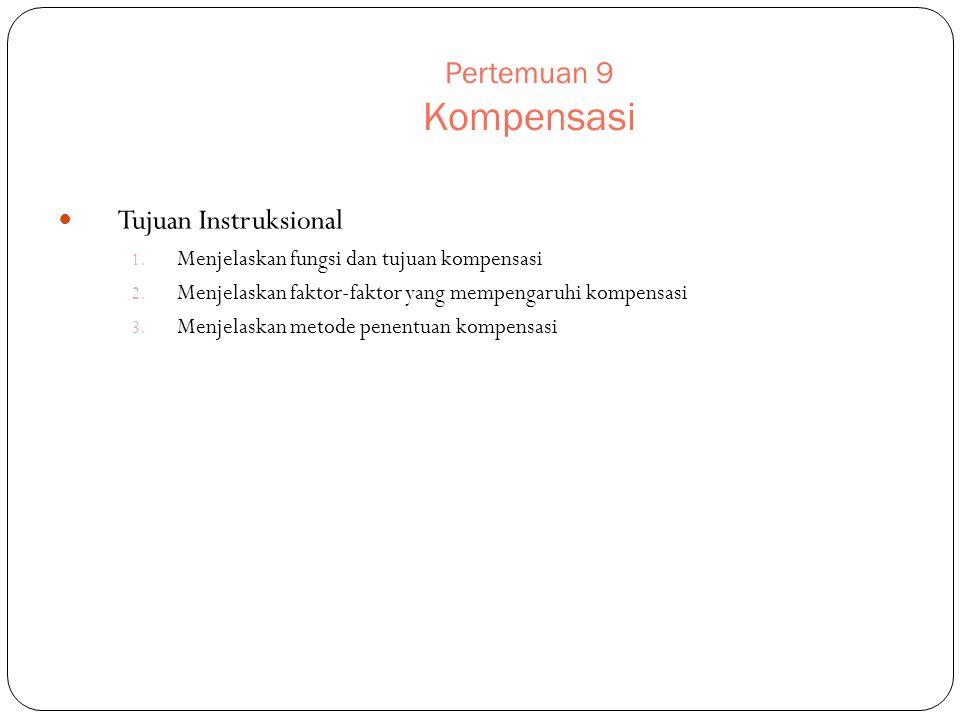 Pertemuan 9 Kompensasi Tujuan Instruksional 1. Menjelaskan fungsi dan tujuan kompensasi 2. Menjelaskan faktor-faktor yang mempengaruhi kompensasi 3. M