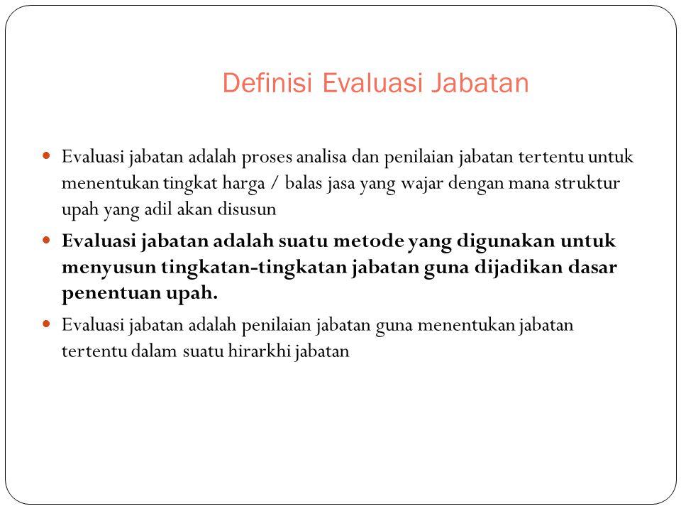 Definisi Evaluasi Jabatan Evaluasi jabatan adalah proses analisa dan penilaian jabatan tertentu untuk menentukan tingkat harga / balas jasa yang wajar
