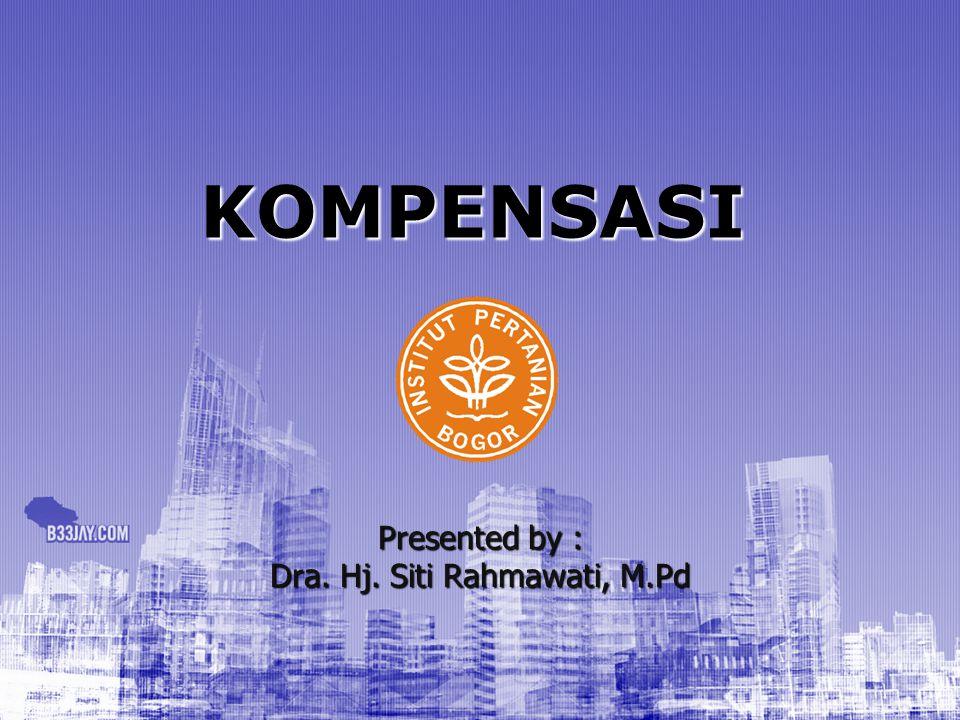 KOMPENSASI Presented by : Dra. Hj. Siti Rahmawati, M.Pd