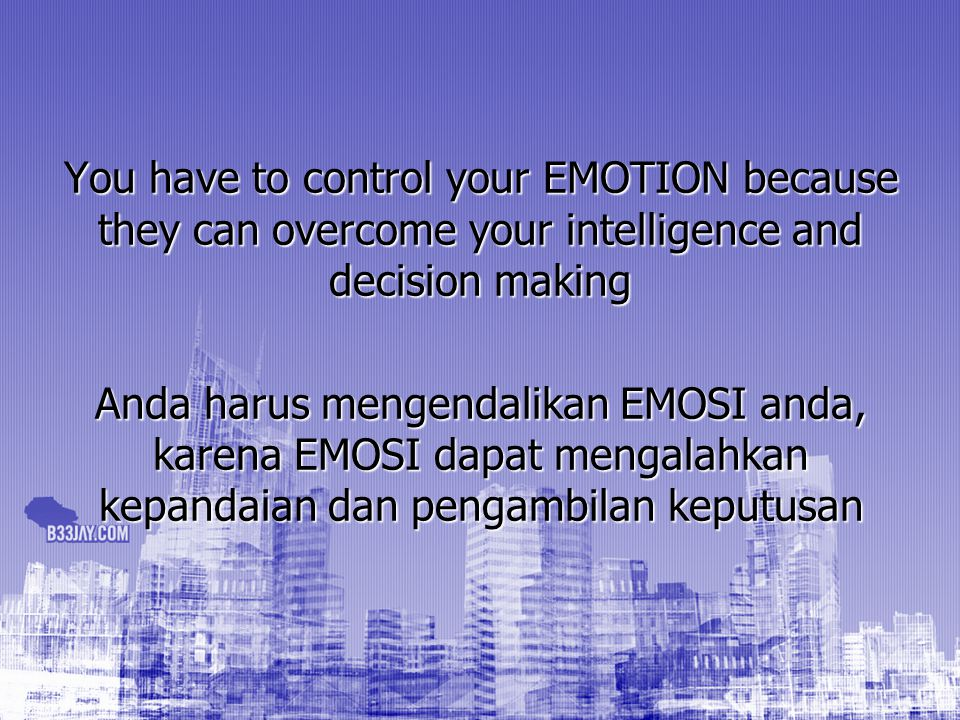 You have to control your EMOTION because they can overcome your intelligence and decision making Anda harus mengendalikan EMOSI anda, karena EMOSI dap