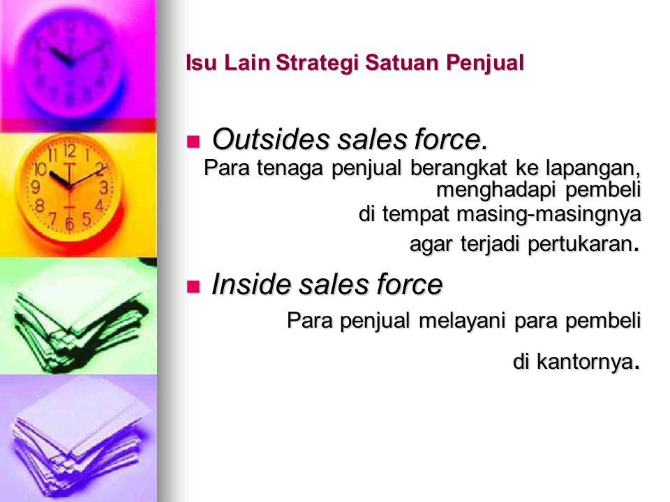Isu Lain Strategi Satuan Penjual Outsides sales force. Outsides sales force. Para tenaga penjual berangkat ke lapangan, menghadapi pembeli di tempat m
