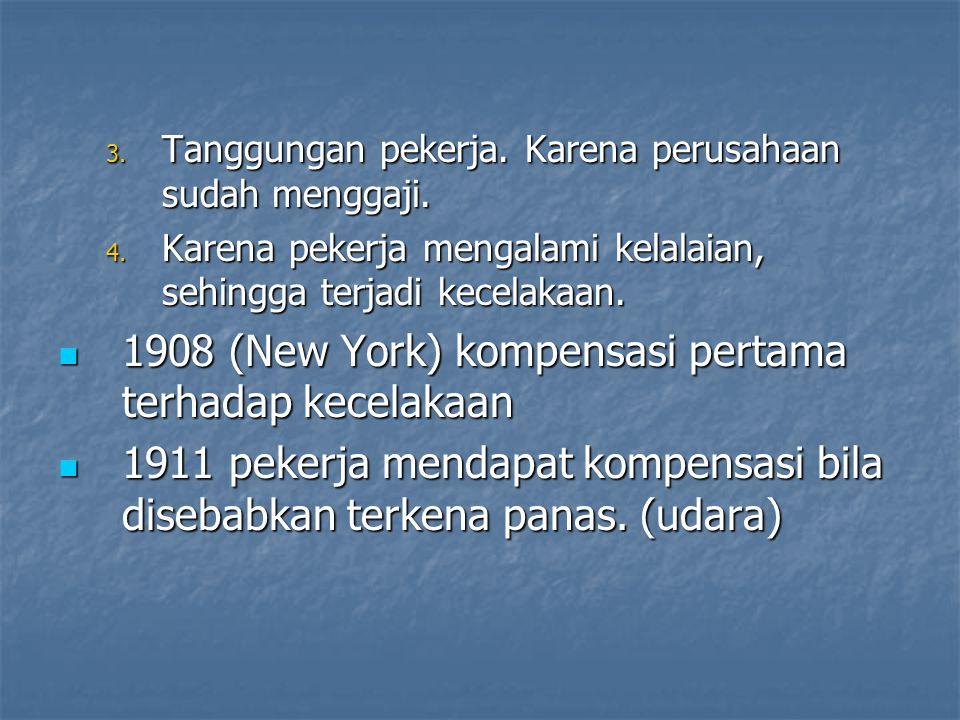 3. Tanggungan pekerja. Karena perusahaan sudah menggaji. 4. Karena pekerja mengalami kelalaian, sehingga terjadi kecelakaan. 1908 (New York) kompensas