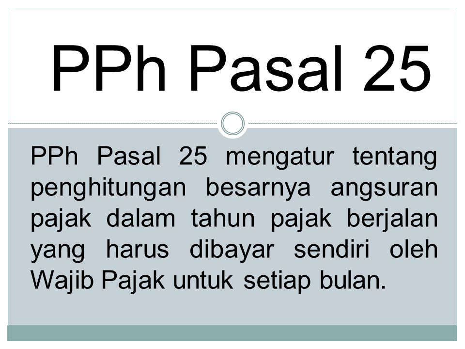 PPh Pasal 25 PPh Pasal 25 mengatur tentang penghitungan besarnya angsuran pajak dalam tahun pajak berjalan yang harus dibayar sendiri oleh Wajib Pajak