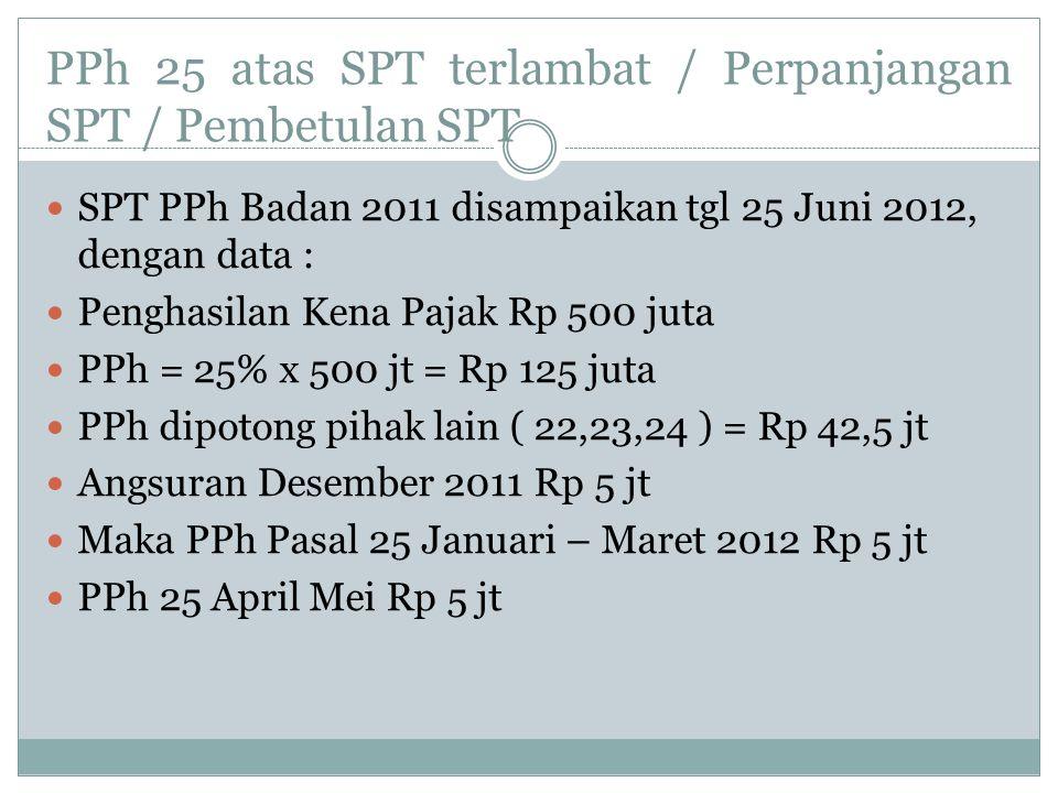 PPh 25 atas SPT terlambat / Perpanjangan SPT / Pembetulan SPT SPT PPh Badan 2011 disampaikan tgl 25 Juni 2012, dengan data : Penghasilan Kena Pajak Rp