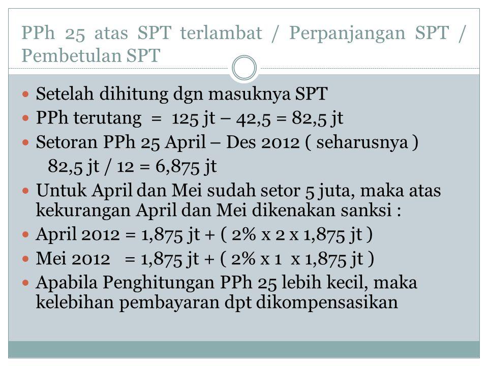 PPh 25 atas SPT terlambat / Perpanjangan SPT / Pembetulan SPT Setelah dihitung dgn masuknya SPT PPh terutang = 125 jt – 42,5 = 82,5 jt Setoran PPh 25