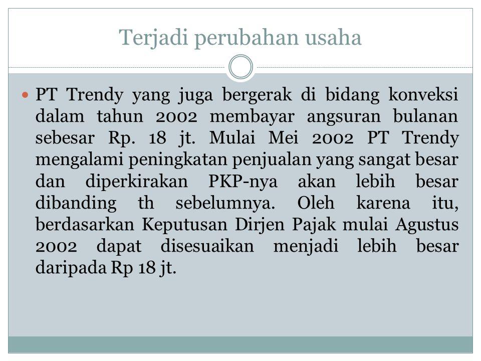 Terjadi perubahan usaha PT Trendy yang juga bergerak di bidang konveksi dalam tahun 2002 membayar angsuran bulanan sebesar Rp. 18 jt. Mulai Mei 2002 P