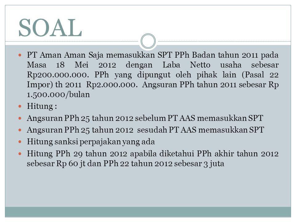 SOAL PT Aman Aman Saja memasukkan SPT PPh Badan tahun 2011 pada Masa 18 Mei 2012 dengan Laba Netto usaha sebesar Rp200.000.000. PPh yang dipungut oleh
