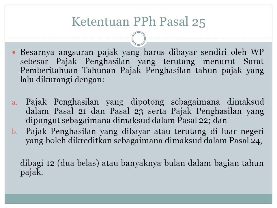 Ketentuan PPh Pasal 25 Contoh: Besarnya angsuran PPh Pasal 25 th 2012 adalah: PPh terutang tahun 2011 Rp.