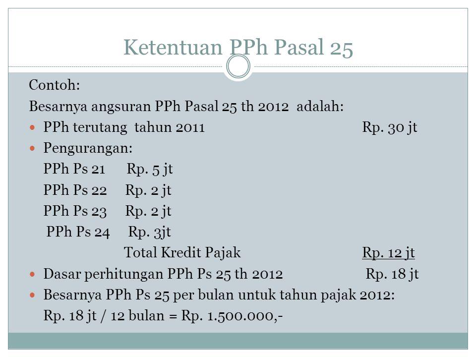 Ketentuan PPh Pasal 25 Contoh: Besarnya angsuran PPh Pasal 25 th 2012 adalah: PPh terutang tahun 2011 Rp. 30 jt Pengurangan: PPh Ps 21 Rp. 5 jt PPh Ps