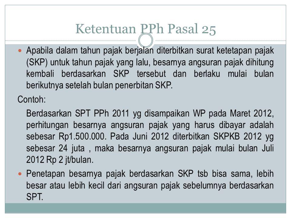 Ketentuan PPh Pasal 25 Dirjen Pajak berwenang untuk menetapkan penghitungan besarnya angsuran pajak dalam tahun pajak berjalan dalam hal- hal tertentu, sebagai berikut: Wajib Pajak berhak atas kompensasi kerugian; Wajib Pajak memperoleh penghasilan tidak teratur; SPT PPh tahun yang lalu disampaikan setelah lewat batas waktu yang ditentukan; WP diberikan perpanjangan jangka waktu penyampaian SPT PPh; WP membetulkan sendiri SPT PPh yang mengakibatkan angsuran bulanan lebih besar dari angsuran bulanan sebelum pembetulan; terjadi perubahan keadaan usaha atau kegiatan WP.
