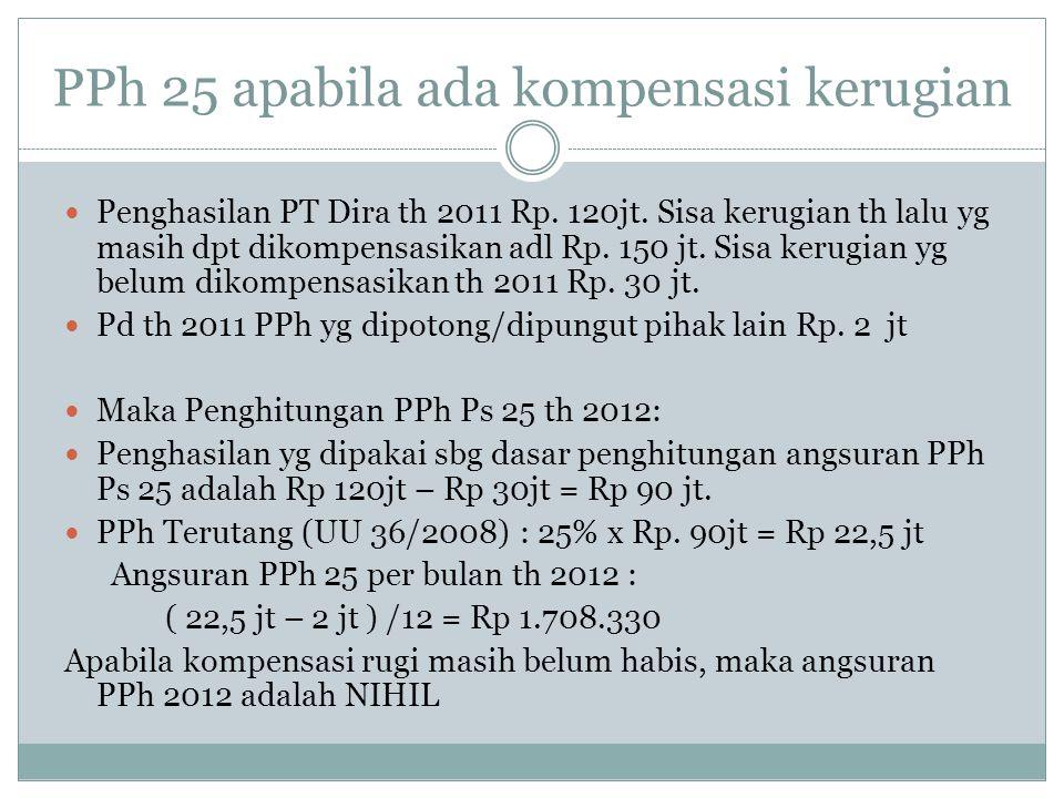 PPh 25 apabila ada kompensasi kerugian Penghasilan PT Dira th 2011 Rp. 120jt. Sisa kerugian th lalu yg masih dpt dikompensasikan adl Rp. 150 jt. Sisa