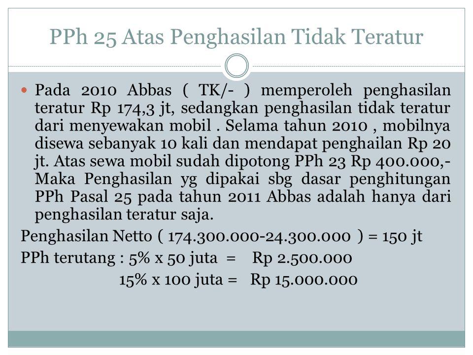 PPh 25 Atas Penghasilan Tidak Teratur Penghitungan PPh 25 atas penghasilan teratur : Penghasilan Netto – Penghasilan sewa = 174,3 – 20 jt = 154,3 jt DPP : 154,3 -24,3 = 130 PPh = 5% x 50 juta = Rp 2.500.000 15% x 80 juta = Rp 12.000.000 PPh 25 = 14.500.000 /12 = Rp
