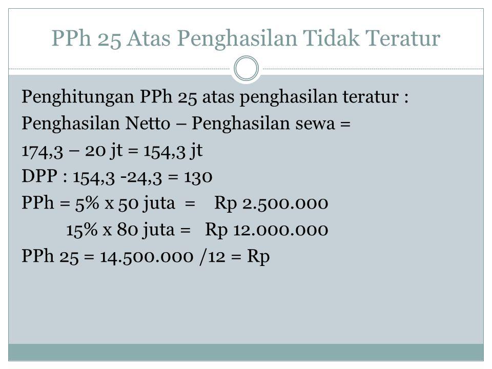 PPh 25 Atas Penghasilan Tidak Teratur Penghitungan PPh 25 atas penghasilan teratur : Penghasilan Netto – Penghasilan sewa = 174,3 – 20 jt = 154,3 jt D