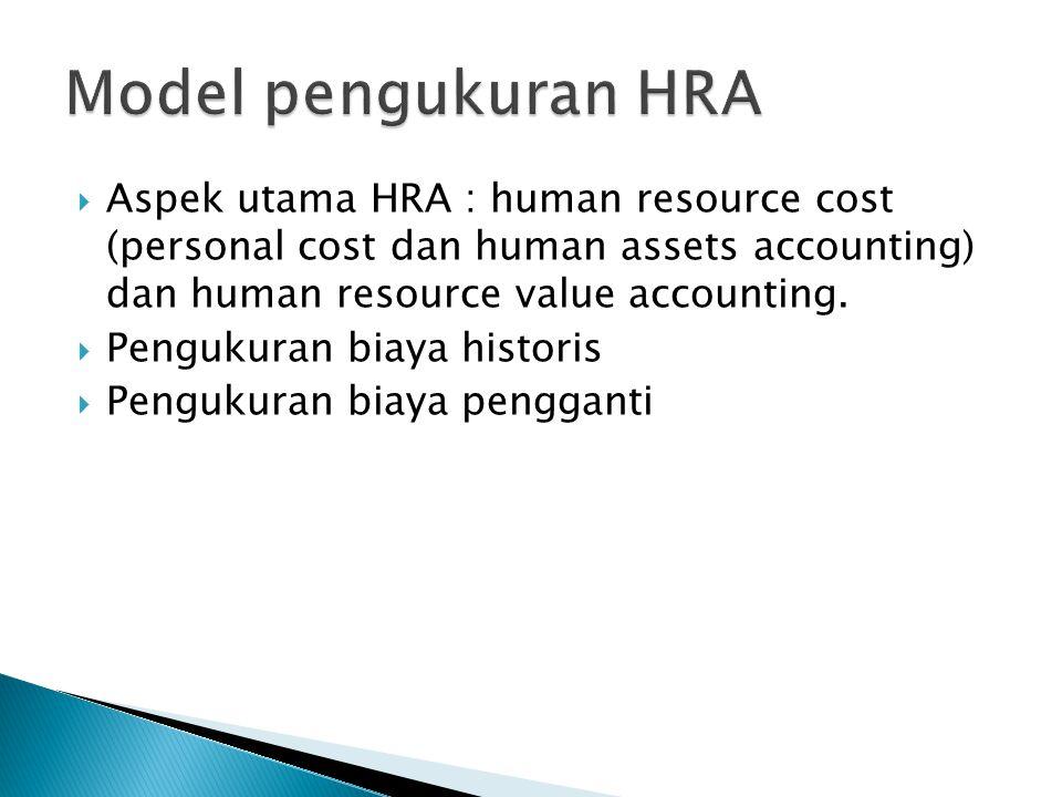  Aspek utama HRA : human resource cost (personal cost dan human assets accounting) dan human resource value accounting.  Pengukuran biaya historis 