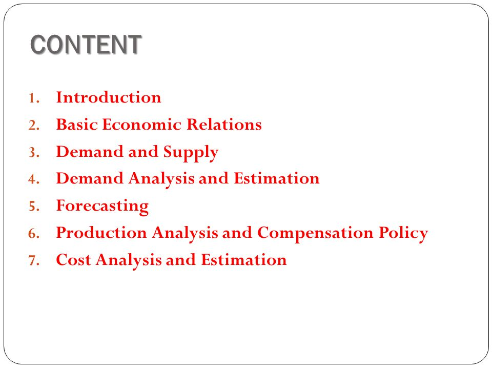 CONTENT 1. Introduction 2. Basic Economic Relations 3. Demand and Supply 4. Demand Analysis and Estimation 5. Forecasting 6. Production Analysis and C