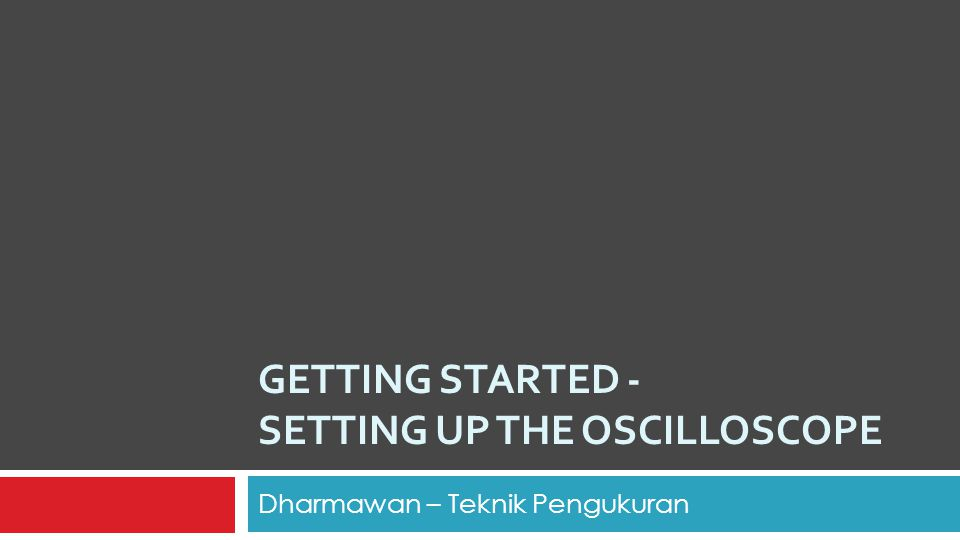 GETTING STARTED - SETTING UP THE OSCILLOSCOPE Dharmawan – Teknik Pengukuran