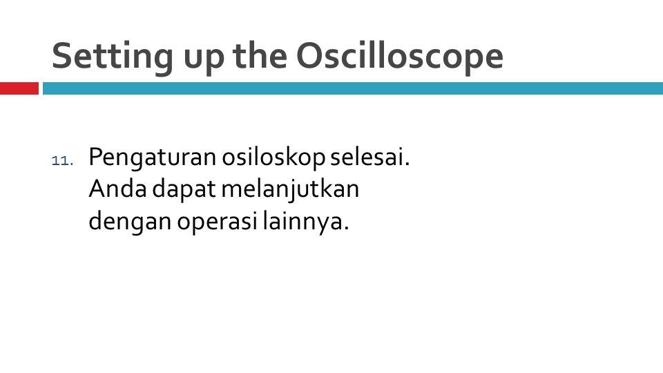 Setting up the Oscilloscope 11. Pengaturan osiloskop selesai.