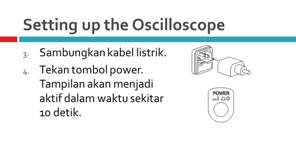 Setting up the Oscilloscope 3. Sambungkan kabel listrik.