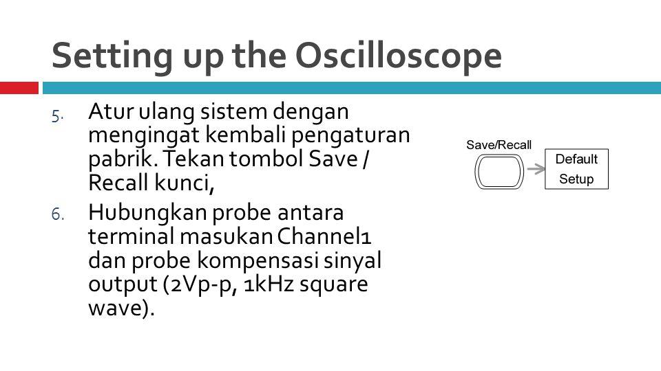 Setting up the Oscilloscope 5. Atur ulang sistem dengan mengingat kembali pengaturan pabrik.