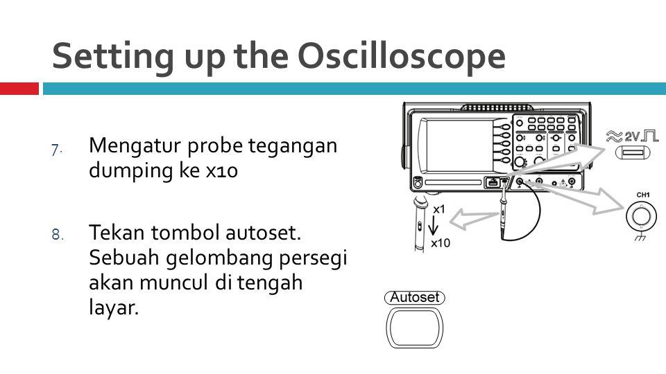 Setting up the Oscilloscope 7. Mengatur probe tegangan dumping ke x10 8.