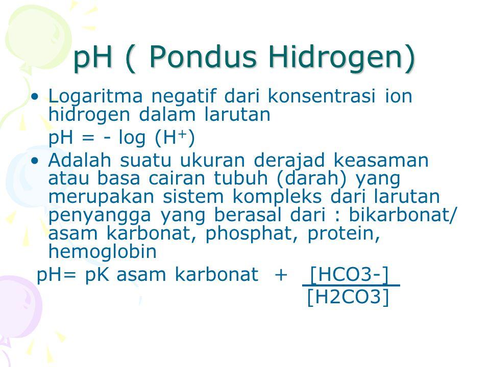 pH ( Pondus Hidrogen) Logaritma negatif dari konsentrasi ion hidrogen dalam larutan pH = - log (H + ) Adalah suatu ukuran derajad keasaman atau basa cairan tubuh (darah) yang merupakan sistem kompleks dari larutan penyangga yang berasal dari : bikarbonat/ asam karbonat, phosphat, protein, hemoglobin pH= pK asam karbonat + [HCO3-] [H2CO3]