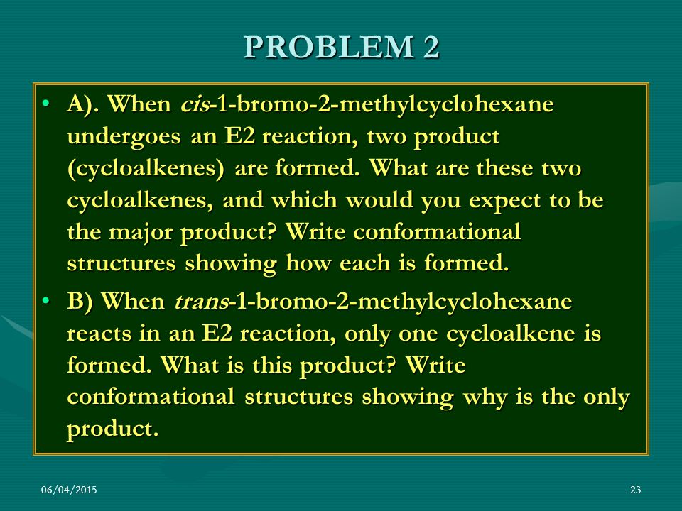 06/04/201523 PROBLEM 2 A). When cis-1-bromo-2-methylcyclohexane undergoes an E2 reaction, two product (cycloalkenes) are formed. What are these two cy