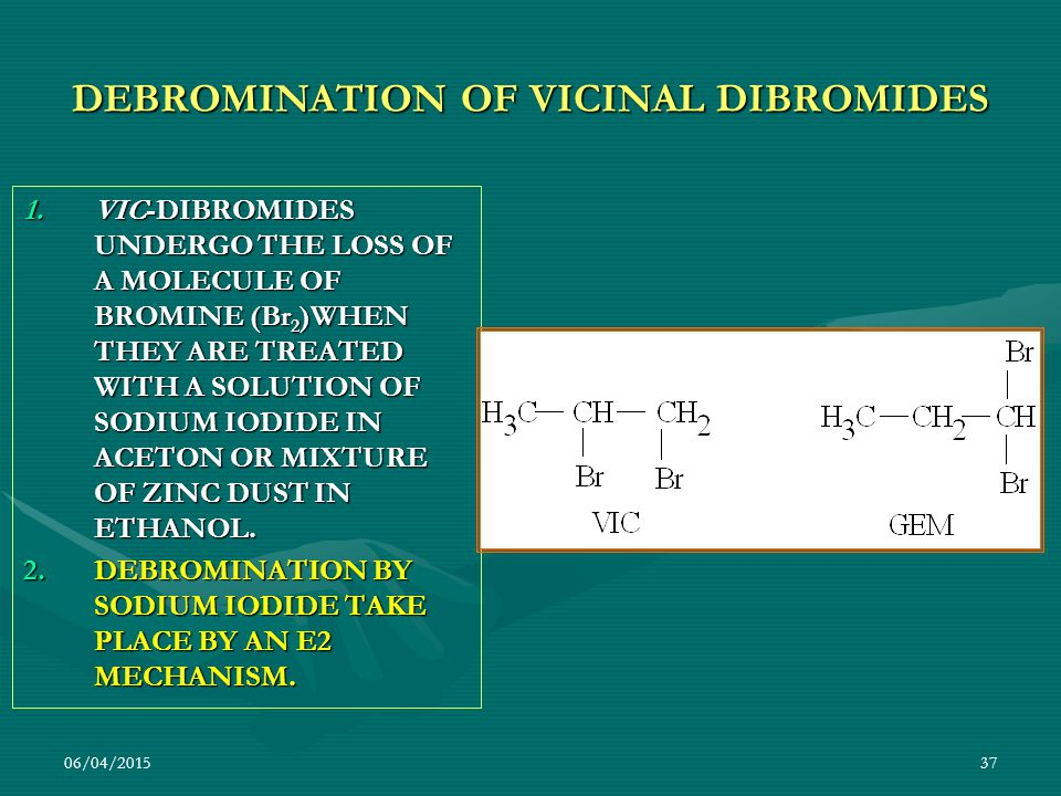 06/04/201537 DEBROMINATION OF VICINAL DIBROMIDES 1.VIC-DIBROMIDES UNDERGO THE LOSS OF A MOLECULE OF BROMINE (Br 2 )WHEN THEY ARE TREATED WITH A SOLUTI