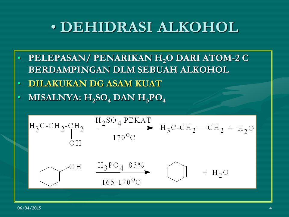 06/04/20154 DEHIDRASI ALKOHOL DEHIDRASI ALKOHOL PELEPASAN/ PENARIKAN H 2 O DARI ATOM-2 C BERDAMPINGAN DLM SEBUAH ALKOHOLPELEPASAN/ PENARIKAN H 2 O DARI ATOM-2 C BERDAMPINGAN DLM SEBUAH ALKOHOL DILAKUKAN DG ASAM KUATDILAKUKAN DG ASAM KUAT MISALNYA: H 2 SO 4 DAN H 3 PO 4MISALNYA: H 2 SO 4 DAN H 3 PO 4