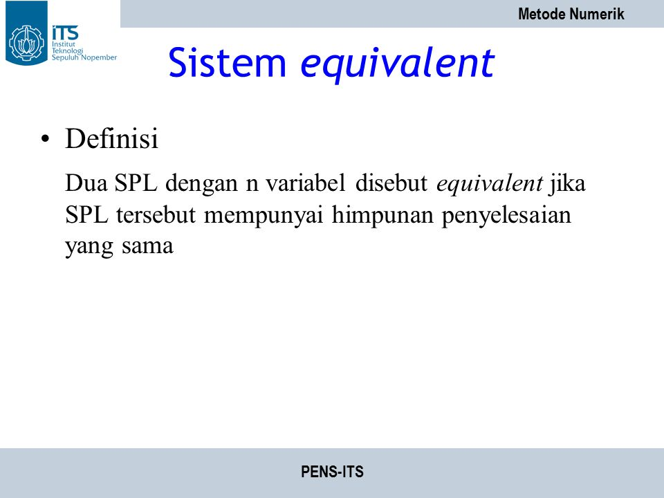 Metode Numerik PENS-ITS Sistem equivalent Definisi Dua SPL dengan n variabel disebut equivalent jika SPL tersebut mempunyai himpunan penyelesaian yang