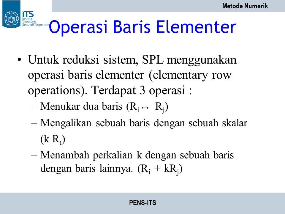 Metode Numerik PENS-ITS Operasi Baris Elementer Untuk reduksi sistem, SPL menggunakan operasi baris elementer (elementary row operations). Terdapat 3