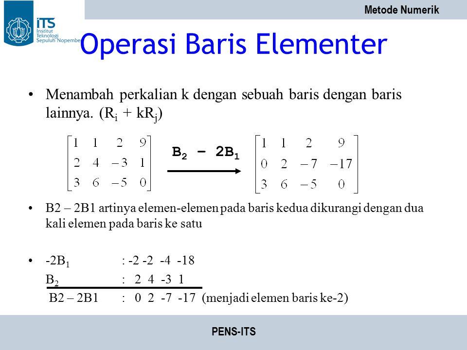 Metode Numerik PENS-ITS Operasi Baris Elementer Menambah perkalian k dengan sebuah baris dengan baris lainnya. (R i + kR j ) B2 – 2B1 artinya elemen-e