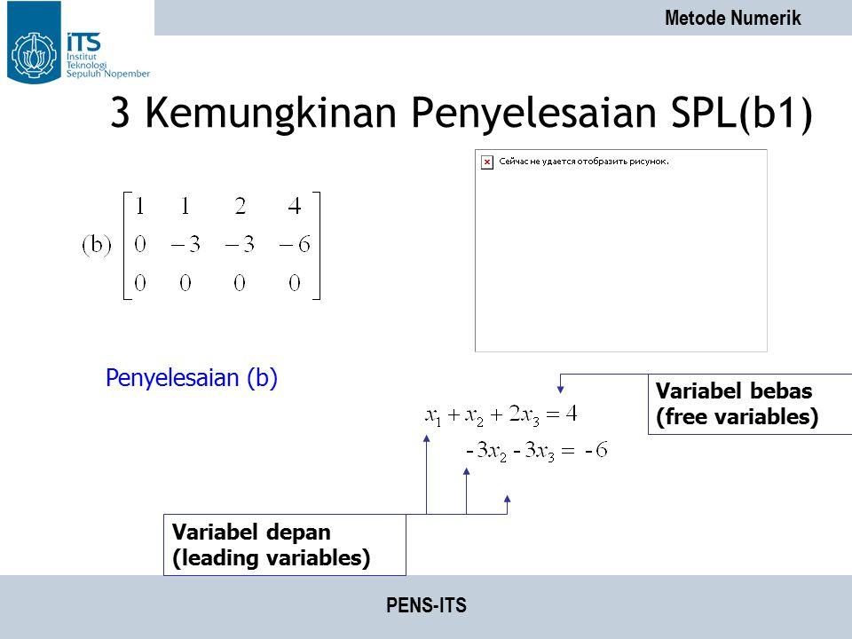 Metode Numerik PENS-ITS 3 Kemungkinan Penyelesaian SPL(b1) Penyelesaian (b) Variabel depan (leading variables) Variabel bebas (free variables)