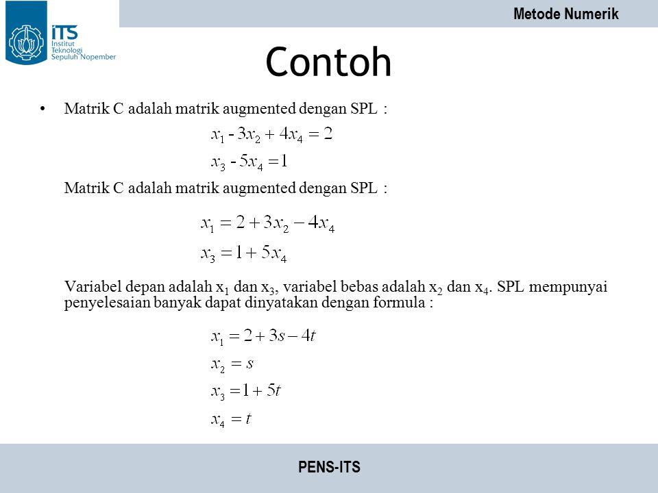 Metode Numerik PENS-ITS Contoh Matrik C adalah matrik augmented dengan SPL : Variabel depan adalah x 1 dan x 3, variabel bebas adalah x 2 dan x 4. SPL