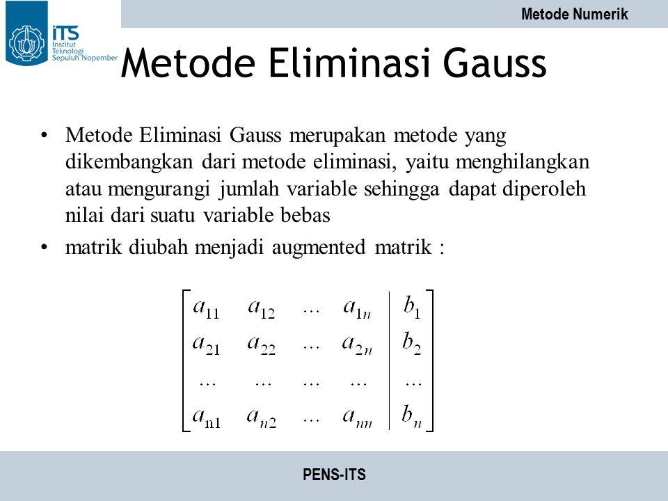 Metode Numerik PENS-ITS Metode Eliminasi Gauss Metode Eliminasi Gauss merupakan metode yang dikembangkan dari metode eliminasi, yaitu menghilangkan at