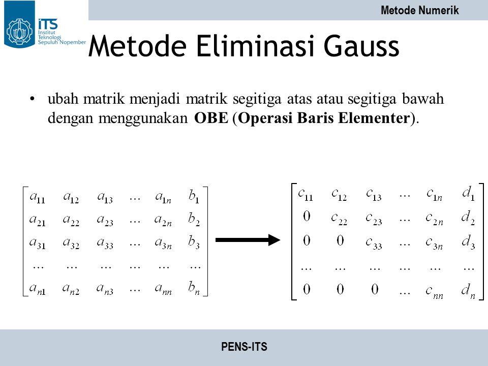 Metode Numerik PENS-ITS Metode Eliminasi Gauss ubah matrik menjadi matrik segitiga atas atau segitiga bawah dengan menggunakan OBE (Operasi Baris Elem