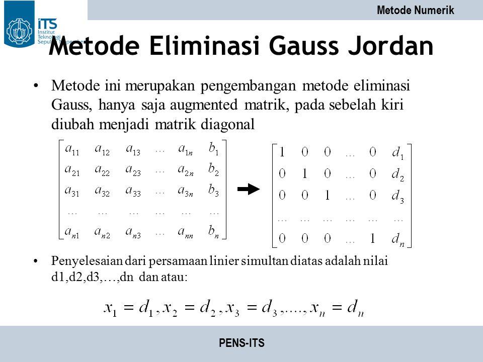 Metode Numerik PENS-ITS Metode Eliminasi Gauss Jordan Metode ini merupakan pengembangan metode eliminasi Gauss, hanya saja augmented matrik, pada sebe
