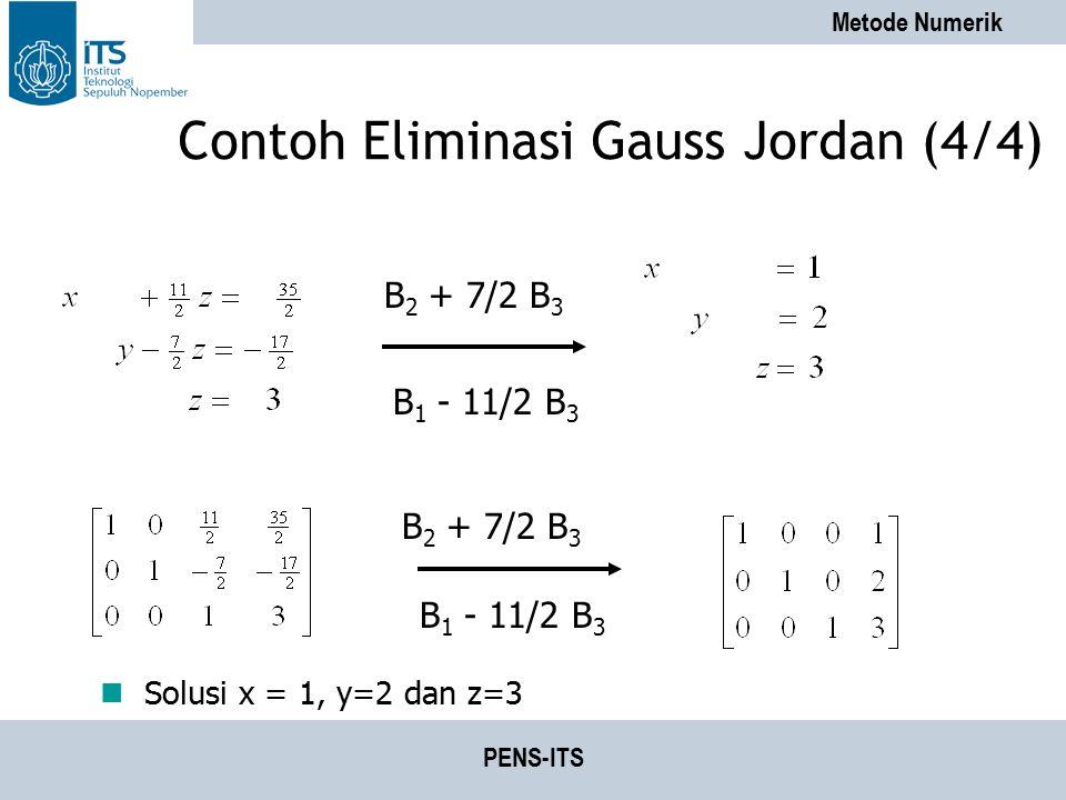 Metode Numerik PENS-ITS Contoh Eliminasi Gauss Jordan (4/4) Solusi x = 1, y=2 dan z=3 B 2 + 7/2 B 3 B 1 - 11/2 B 3 B 2 + 7/2 B 3 B 1 - 11/2 B 3