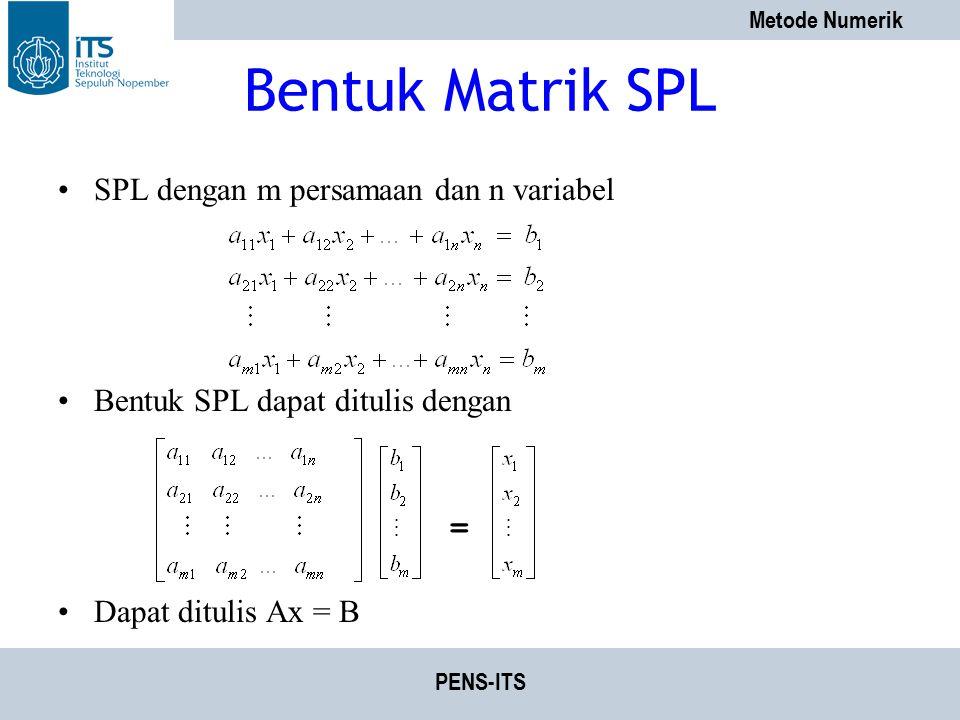 Metode Numerik PENS-ITS Bentuk Matrik SPL SPL dengan m persamaan dan n variabel Bentuk SPL dapat ditulis dengan Dapat ditulis Ax = B =