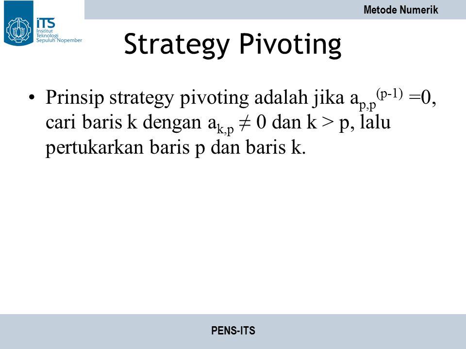 Metode Numerik PENS-ITS Strategy Pivoting Prinsip strategy pivoting adalah jika a p,p (p-1) =0, cari baris k dengan a k,p ≠ 0 dan k > p, lalu pertukar