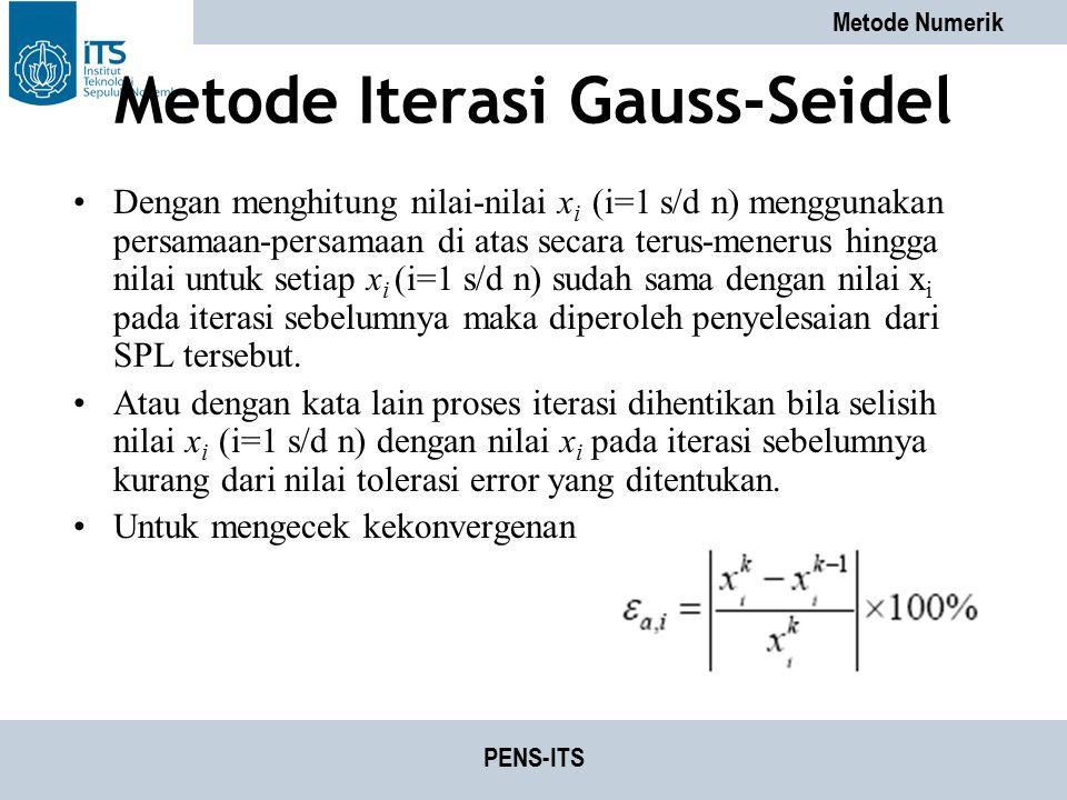 Metode Numerik PENS-ITS Metode Iterasi Gauss-Seidel Dengan menghitung nilai-nilai x i (i=1 s/d n) menggunakan persamaan-persamaan di atas secara terus