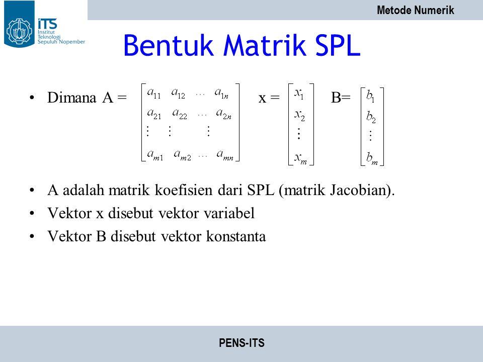 Metode Numerik PENS-ITS Bentuk Matrik SPL Dimana A = x = B= A adalah matrik koefisien dari SPL (matrik Jacobian). Vektor x disebut vektor variabel Vek