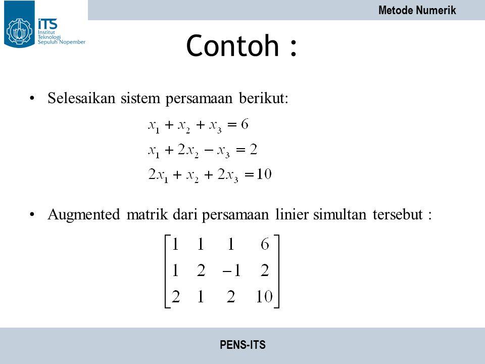 Metode Numerik PENS-ITS Contoh : Selesaikan sistem persamaan berikut: Augmented matrik dari persamaan linier simultan tersebut :