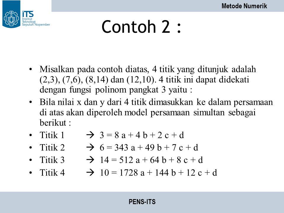 Metode Numerik PENS-ITS Contoh 2 : Misalkan pada contoh diatas, 4 titik yang ditunjuk adalah (2,3), (7,6), (8,14) dan (12,10). 4 titik ini dapat didek