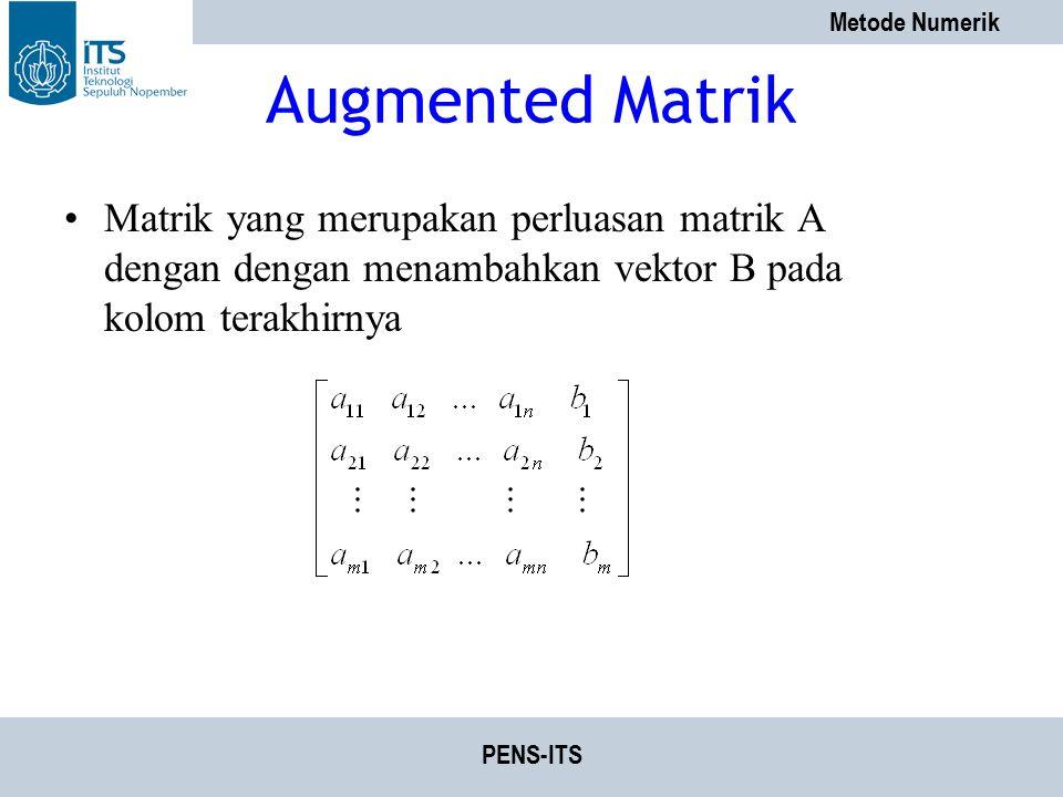 Metode Numerik PENS-ITS Augmented Matrik Matrik yang merupakan perluasan matrik A dengan dengan menambahkan vektor B pada kolom terakhirnya