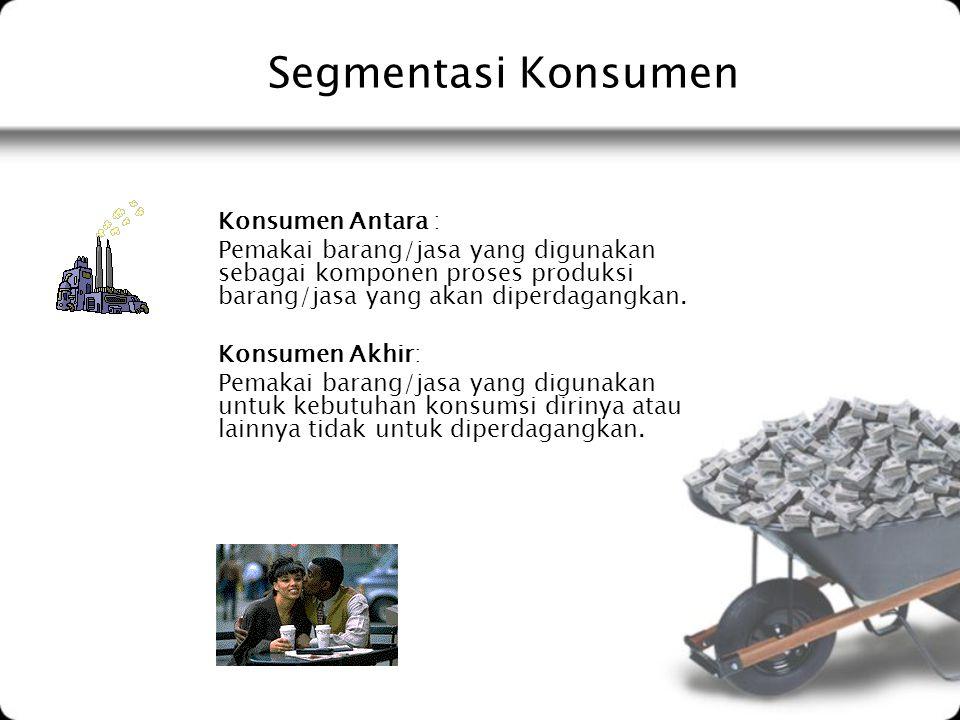 Segmentasi Konsumen Konsumen Antara : Pemakai barang/jasa yang digunakan sebagai komponen proses produksi barang/jasa yang akan diperdagangkan. Konsum