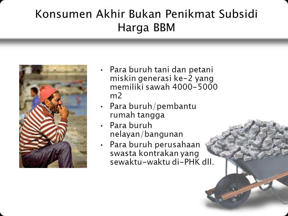 Konsumen Akhir Bukan Penikmat Subsidi Harga BBM Para buruh tani dan petani miskin generasi ke-2 yang memiliki sawah 4000-5000 m2 Para buruh/pembantu r