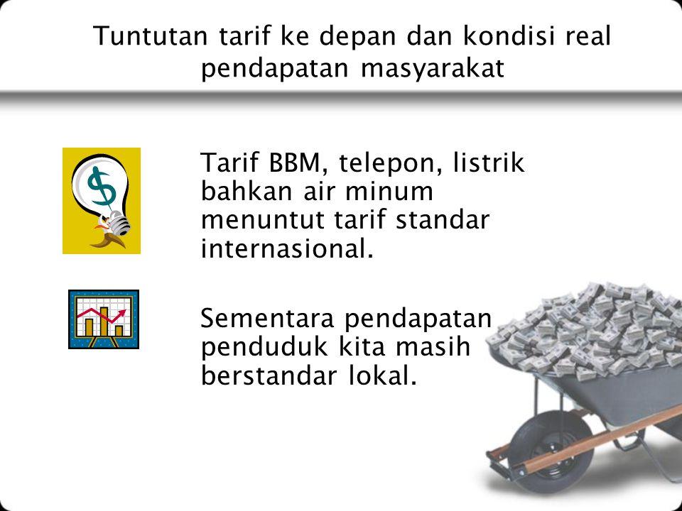 Tuntutan tarif ke depan dan kondisi real pendapatan masyarakat Tarif BBM, telepon, listrik bahkan air minum menuntut tarif standar internasional. Seme