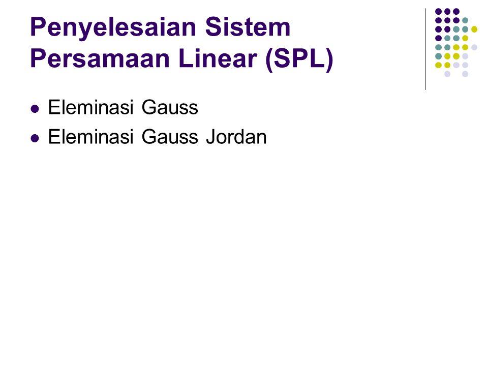 Penyelesaian Sistem Persamaan Linear (SPL) Eleminasi Gauss Eleminasi Gauss Jordan